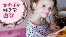 女の子の遊びは「ママパパ一緒」が大喜び!年齢別楽しみ方
