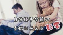 自分勝手な親が与える悪影響~親が親として成長するために~