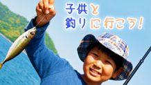 子供と釣りに出かけよう!準備するもの注意すること